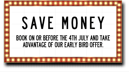 SAVE MONEY - BOOK ON OR BEFORE THE 4TH JULY AND TAKE ADVANTAGE OF OUR EARLY BIRD OFFER.